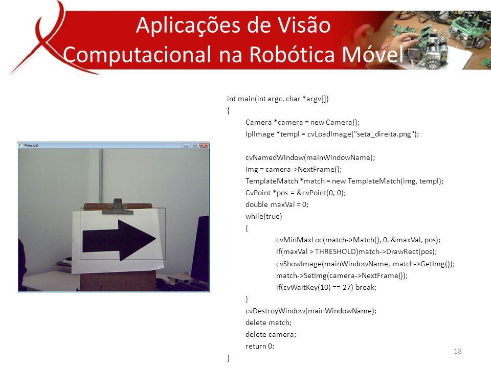 int main(int argc, char *argv[]) { Camera *camera = new Camera(); IplImage *templ = cvLoadImage( seta_direita.png ); cvNamedWindow(mainWindowName); img = camera->NextFrame(); TemplateMatch *match = new TemplateMatch(img, templ); CvPoint *pos = &cvPoint(0, 0); double maxVal = 0; while(true) { cvMinMaxLoc(match->Match(), 0, &maxVal, pos); if(maxVal > THRESHOLD)match->DrawRect(pos); cvShowImage(mainWindowName, match->GetImg()); match->SetImg(camera->NextFrame()); if(cvWaitKey(10) == 27) break; } cvDestroyWindow(mainWindowName); delete match; delete camera; return 0; } Aplicações de Visão Computacional na Robótica Móvel 18