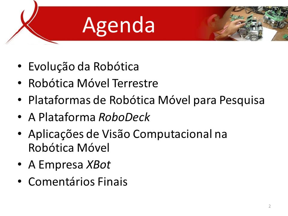 • Evolução da Robótica • Robótica Móvel Terrestre • Plataformas de Robótica Móvel para Pesquisa • A Plataforma RoboDeck • Aplicações de Visão Computacional na Robótica Móvel • A Empresa XBot • Comentários Finais Agenda 2