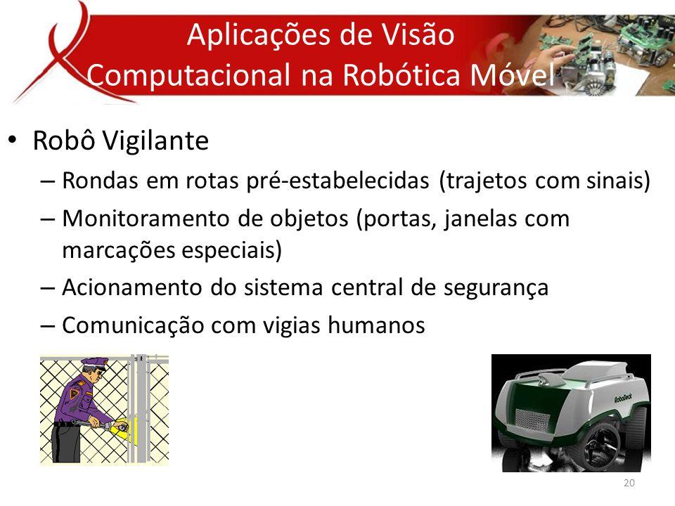 • Robô Vigilante – Rondas em rotas pré-estabelecidas (trajetos com sinais) – Monitoramento de objetos (portas, janelas com marcações especiais) – Acionamento do sistema central de segurança – Comunicação com vigias humanos Aplicações de Visão Computacional na Robótica Móvel 20