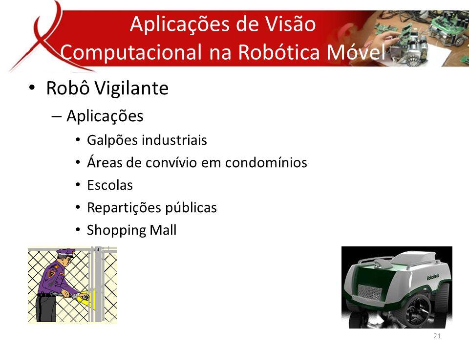 • Robô Vigilante – Aplicações • Galpões industriais • Áreas de convívio em condomínios • Escolas • Repartições públicas • Shopping Mall Aplicativos de Visão Computacional Aplicações de Visão Computacional na Robótica Móvel 21