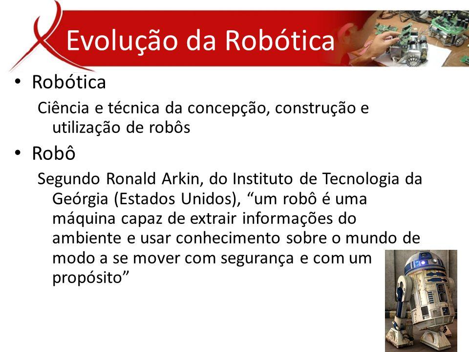 • Robótica Ciência e técnica da concepção, construção e utilização de robôs • Robô Segundo Ronald Arkin, do Instituto de Tecnologia da Geórgia (Estados Unidos), um robô é uma máquina capaz de extrair informações do ambiente e usar conhecimento sobre o mundo de modo a se mover com segurança e com um propósito Evolução da Robótica