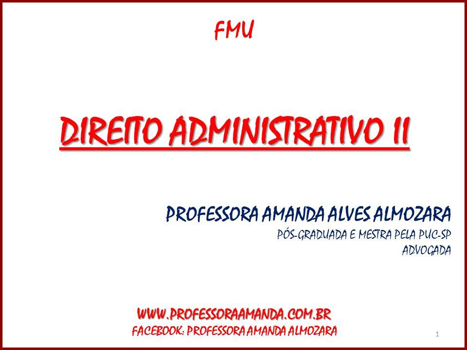 1 FMU DIREITO ADMINISTRATIVO II PROFESSORA AMANDA ALVES ALMOZARA PÓS-GRADUADA E MESTRA PELA PUC-SP ADVOGADAWWW.PROFESSORAAMANDA.COM.BR FACEBOOK: PROFE