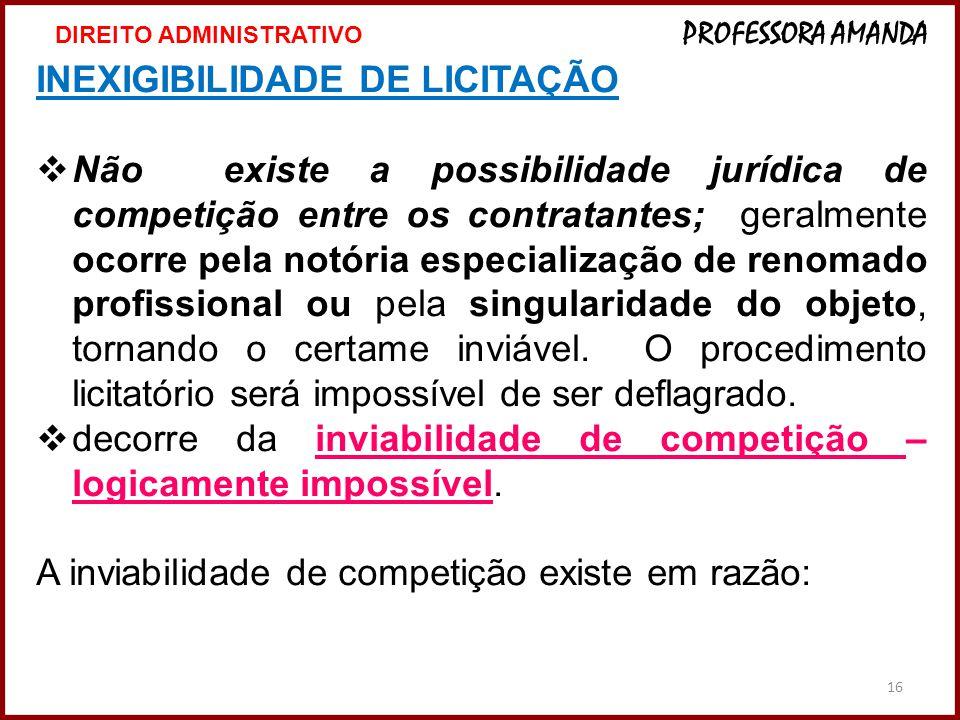 16 INEXIGIBILIDADE DE LICITAÇÃO  Não existe a possibilidade jurídica de competição entre os contratantes; geralmente ocorre pela notória especializaç