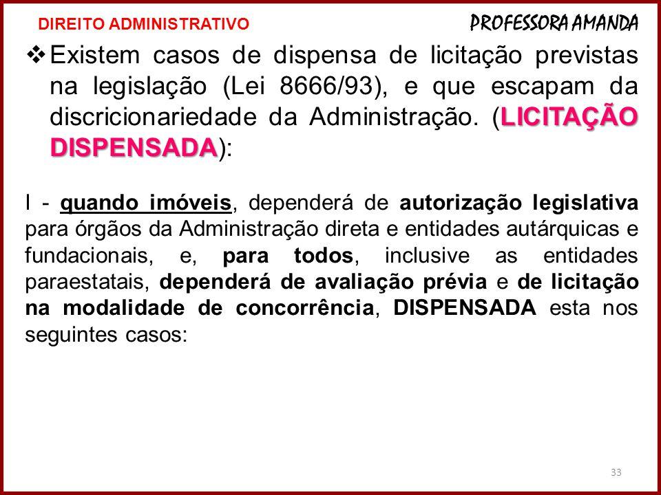 33 LICITAÇÃO DISPENSADA  Existem casos de dispensa de licitação previstas na legislação (Lei 8666/93), e que escapam da discricionariedade da Adminis