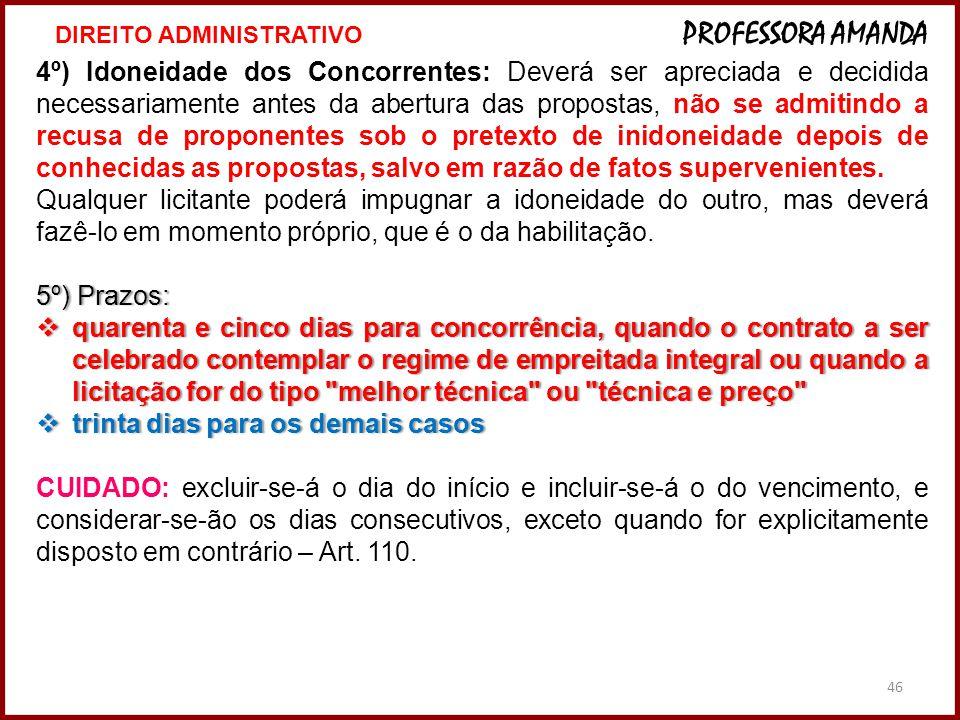 46 4º) Idoneidade dos Concorrentes: Deverá ser apreciada e decidida necessariamente antes da abertura das propostas, não se admitindo a recusa de prop