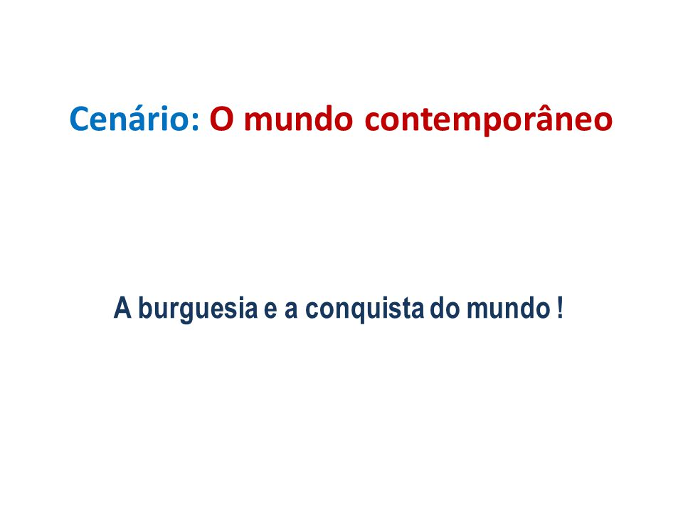 Cenário: O mundo contemporâneo A burguesia e a conquista do mundo !
