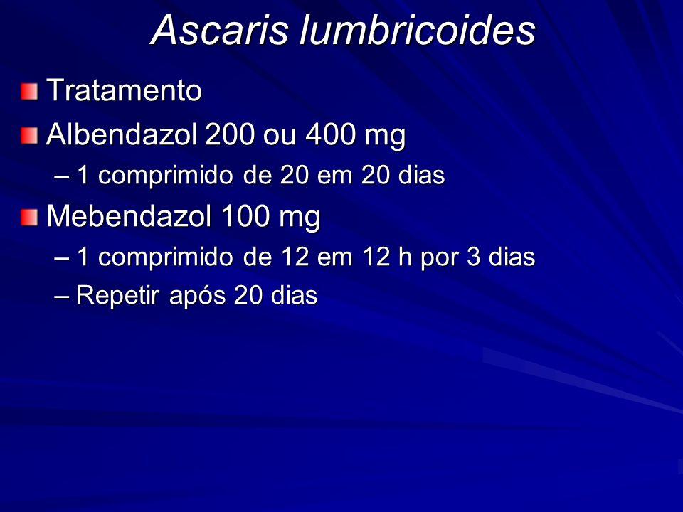 Ascaris lumbricoides Tratamento Albendazol 200 ou 400 mg –1 comprimido de 20 em 20 dias Mebendazol 100 mg –1 comprimido de 12 em 12 h por 3 dias –Repe