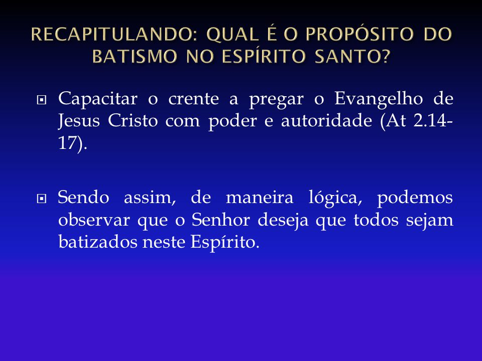  Capacitar o crente a pregar o Evangelho de Jesus Cristo com poder e autoridade (At 2.14- 17).  Sendo assim, de maneira lógica, podemos observar que