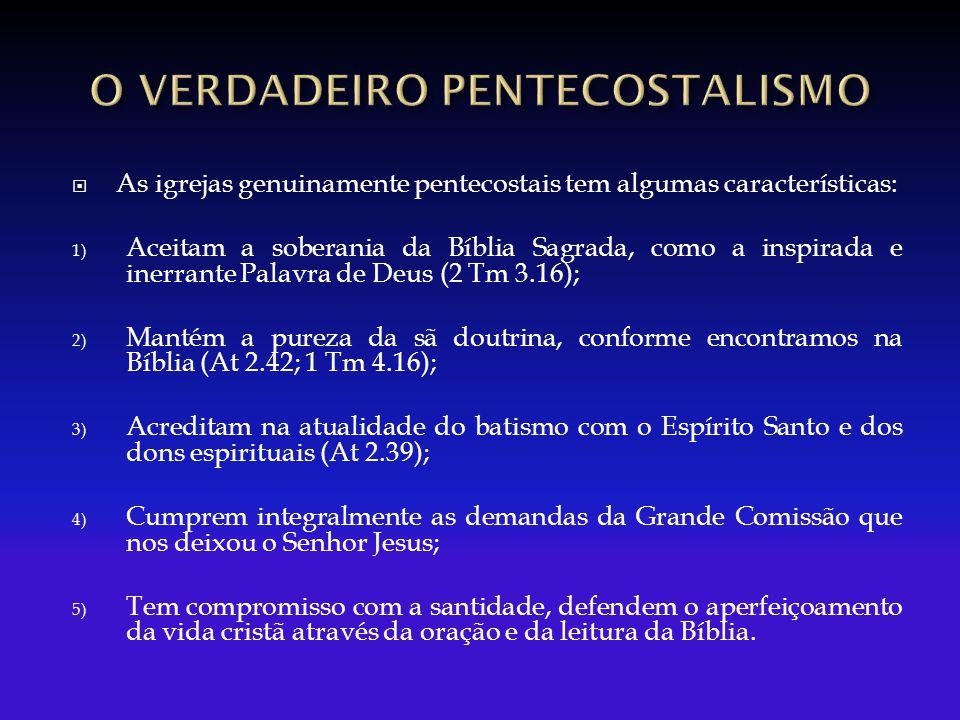  As igrejas genuinamente pentecostais tem algumas características: 1) Aceitam a soberania da Bíblia Sagrada, como a inspirada e inerrante Palavra de Deus (2 Tm 3.16); 2) Mantém a pureza da sã doutrina, conforme encontramos na Bíblia (At 2.42; 1 Tm 4.16); 3) Acreditam na atualidade do batismo com o Espírito Santo e dos dons espirituais (At 2.39); 4) Cumprem integralmente as demandas da Grande Comissão que nos deixou o Senhor Jesus; 5) Tem compromisso com a santidade, defendem o aperfeiçoamento da vida cristã através da oração e da leitura da Bíblia.