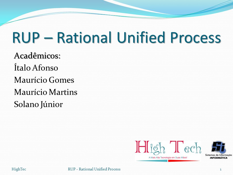 HighTecRUP - Rational Unified Process1 RUP – Rational Unified Process Acadêmicos: Ítalo Afonso Maurício Gomes Maurício Martins Solano Júnior