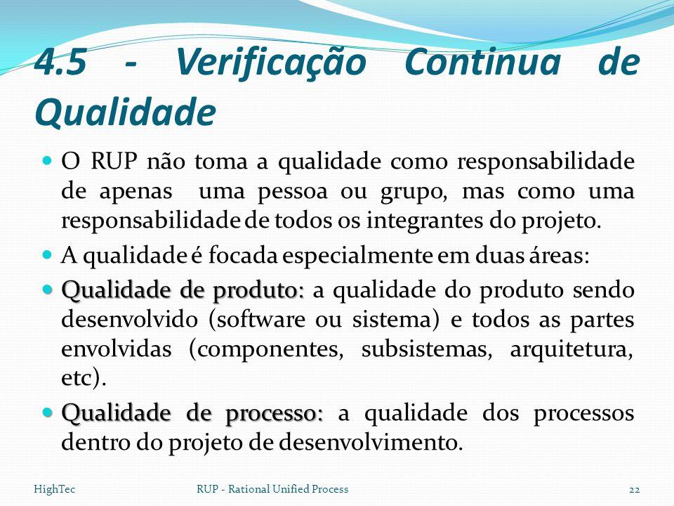 4.5 - Verificação Continua de Qualidade  O RUP não toma a qualidade como responsabilidade de apenas uma pessoa ou grupo, mas como uma responsabilidad