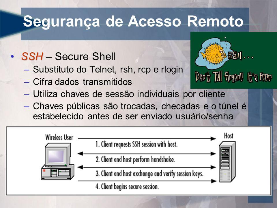 Segurança de Acesso Remoto •SSH •SSH – Secure Shell –Substituto do Telnet, rsh, rcp e rlogin –Cifra dados transmitidos –Utiliza chaves de sessão individuais por cliente –Chaves públicas são trocadas, checadas e o túnel é estabelecido antes de ser enviado usuário/senha