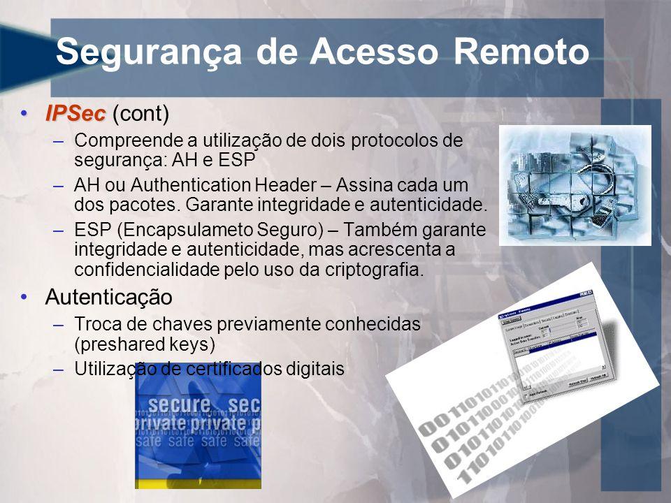 Segurança de Acesso Remoto •IPSec •IPSec (cont) –Compreende a utilização de dois protocolos de segurança: AH e ESP –AH ou Authentication Header – Assina cada um dos pacotes.
