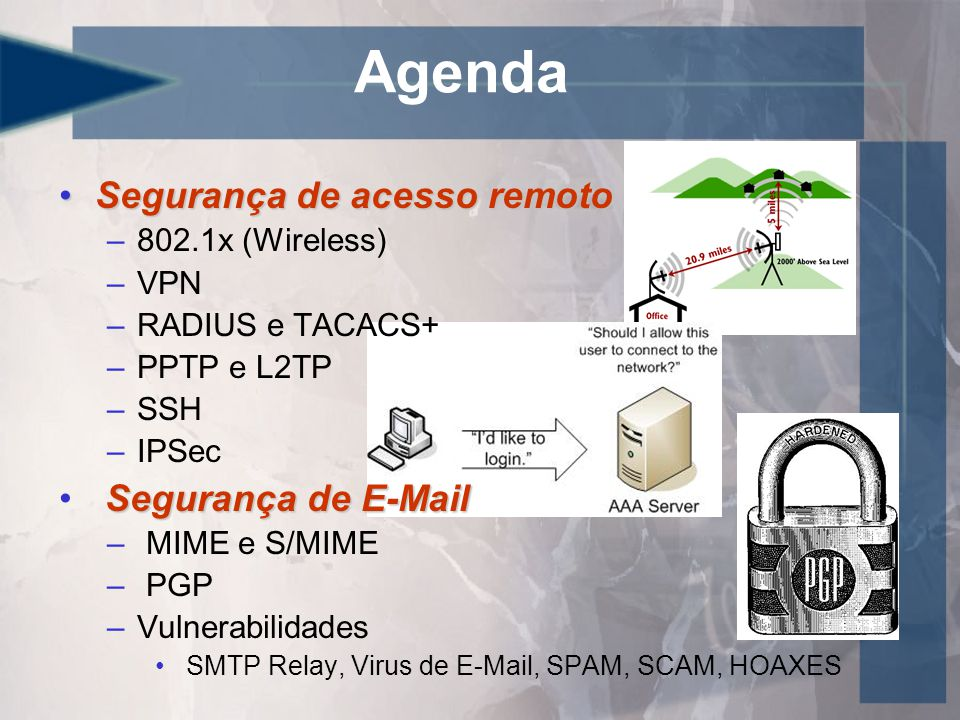 Agenda •Segurança de acesso remoto –802.1x (Wireless) –VPN –RADIUS e TACACS+ –PPTP e L2TP –SSH –IPSec Segurança de E-Mail • Segurança de E-Mail – MIME e S/MIME – PGP –Vulnerabilidades • SMTP Relay, Virus de E-Mail, SPAM, SCAM, HOAXES