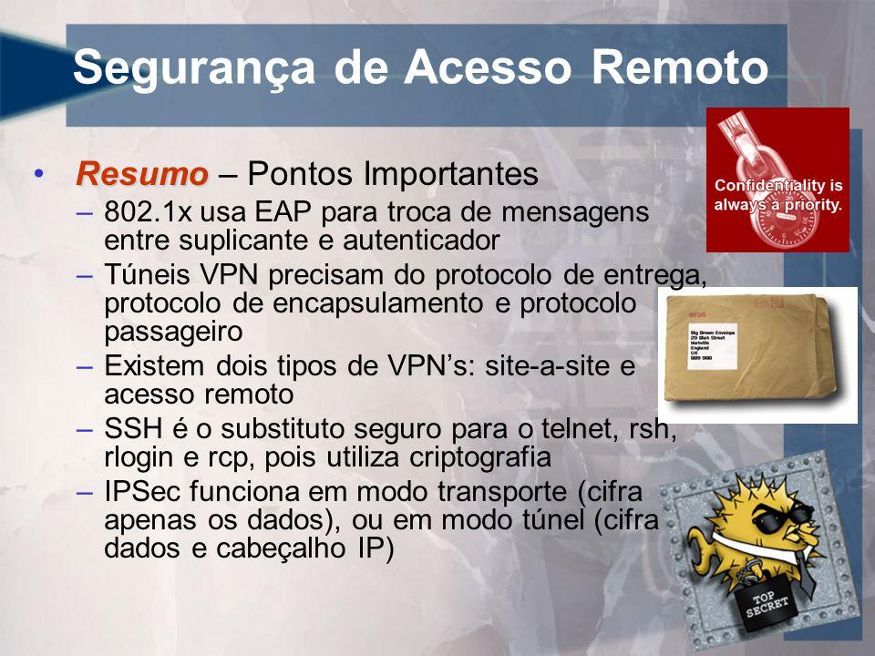 Segurança de Acesso Remoto Resumo • Resumo – Pontos Importantes –802.1x usa EAP para troca de mensagens entre suplicante e autenticador –Túneis VPN precisam do protocolo de entrega, protocolo de encapsulamento e protocolo passageiro –Existem dois tipos de VPN's: site-a-site e acesso remoto –SSH é o substituto seguro para o telnet, rsh, rlogin e rcp, pois utiliza criptografia –IPSec funciona em modo transporte (cifra apenas os dados), ou em modo túnel (cifra dados e cabeçalho IP)