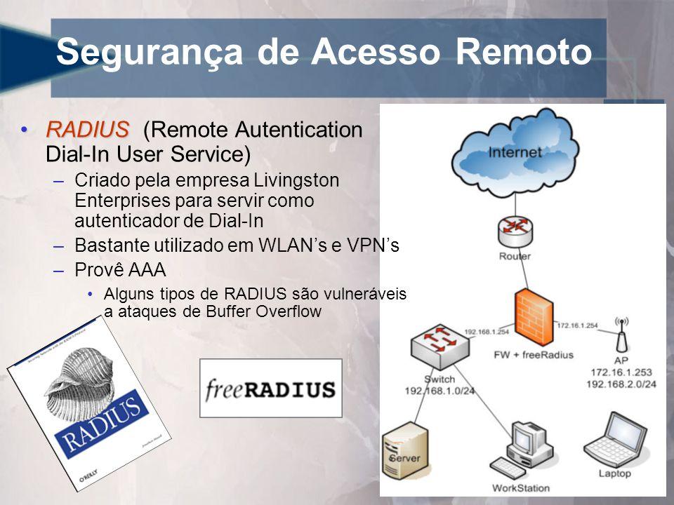 Segurança de Acesso Remoto •RADIUS •RADIUS (Remote Autentication Dial-In User Service) –Criado pela empresa Livingston Enterprises para servir como autenticador de Dial-In –Bastante utilizado em WLAN's e VPN's –Provê AAA •Alguns tipos de RADIUS são vulneráveis a ataques de Buffer Overflow