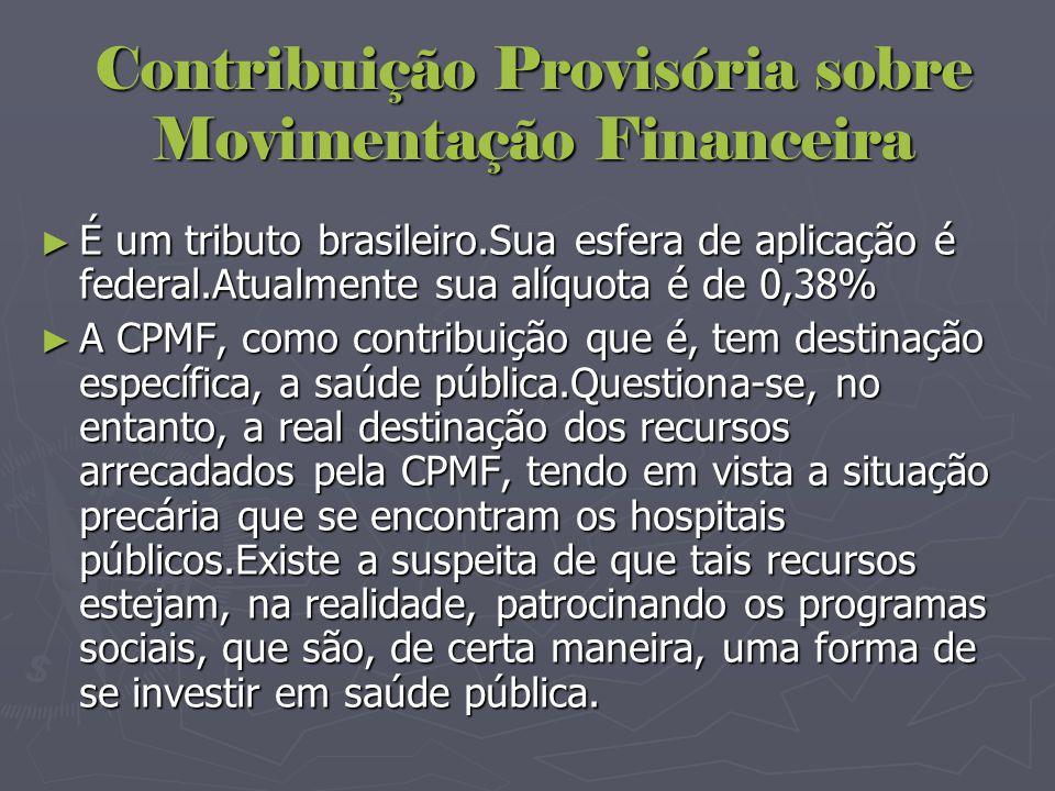Contribuição Provisória sobre Movimentação Financeira ► É um tributo brasileiro.Sua esfera de aplicação é federal.Atualmente sua alíquota é de 0,38% ►