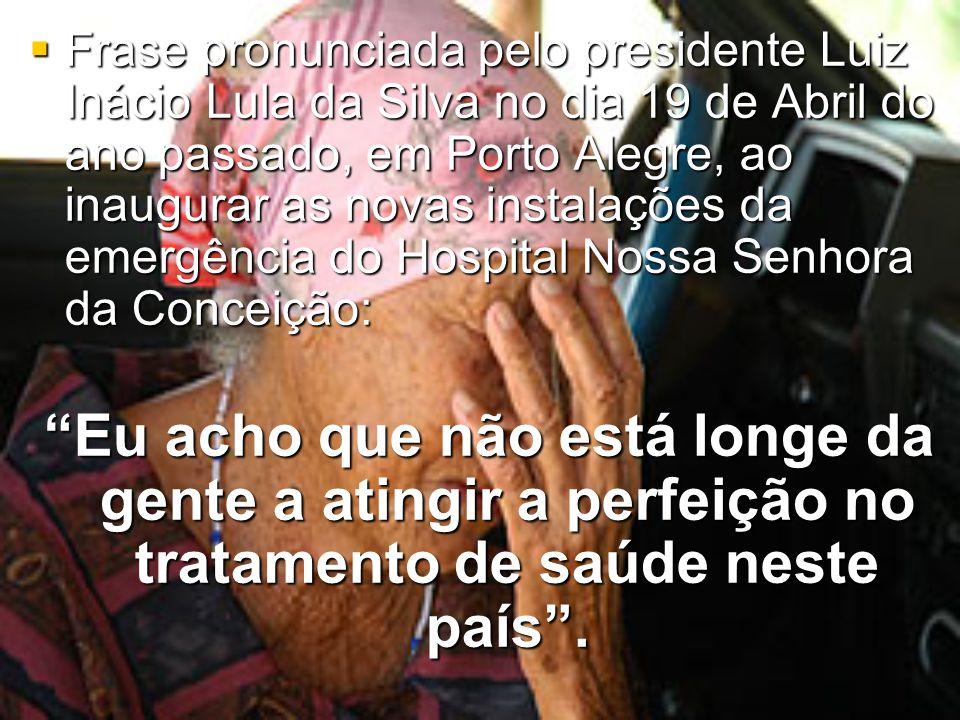  Frase pronunciada pelo presidente Luiz Inácio Lula da Silva no dia 19 de Abril do ano passado, em Porto Alegre, ao inaugurar as novas instalações da