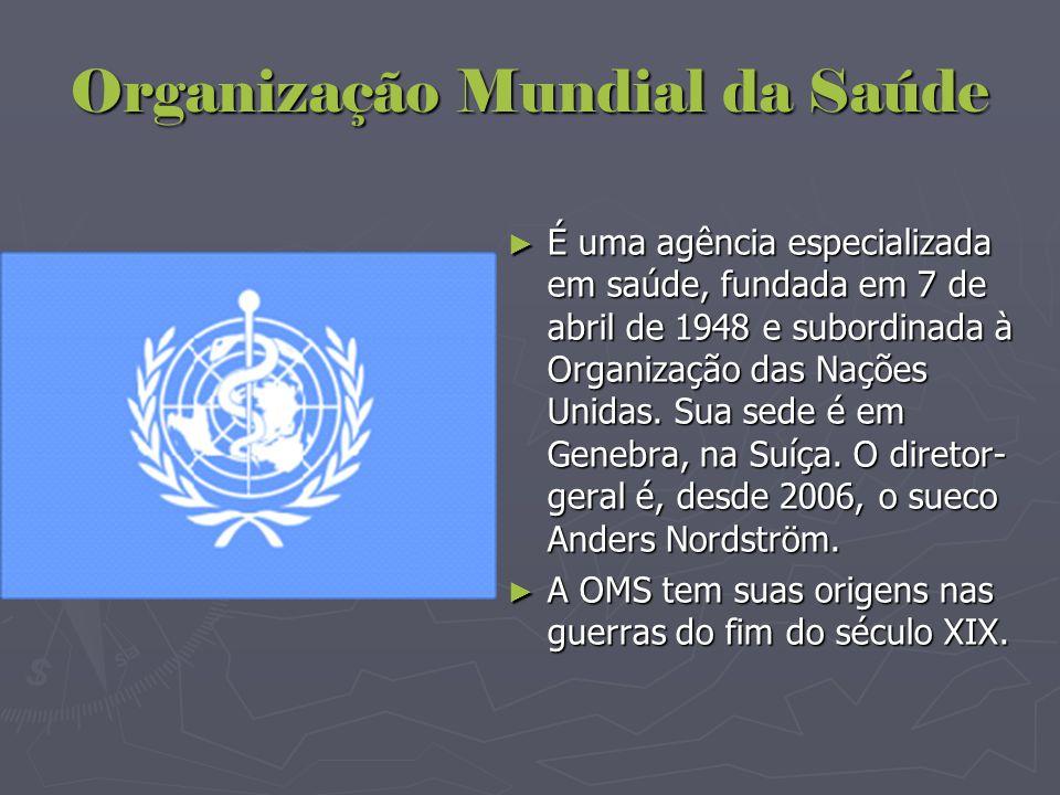 Organização Mundial da Saúde ► É uma agência especializada em saúde, fundada em 7 de abril de 1948 e subordinada à Organização das Nações Unidas. Sua