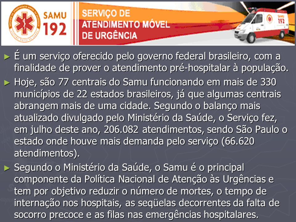 ► É um serviço oferecido pelo governo federal brasileiro, com a finalidade de prover o atendimento pré-hospitalar à população. ► Hoje, são 77 centrais