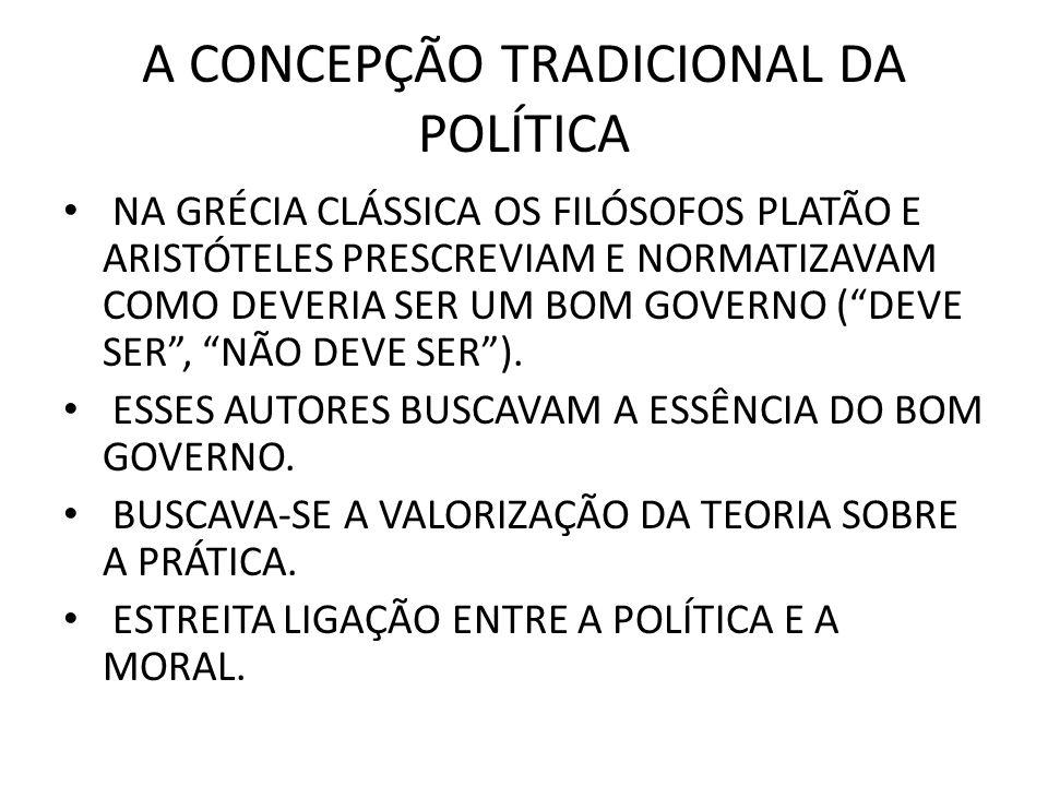 A CONCEPÇÃO TRADICIONAL DA POLÍTICA • NA GRÉCIA CLÁSSICA OS FILÓSOFOS PLATÃO E ARISTÓTELES PRESCREVIAM E NORMATIZAVAM COMO DEVERIA SER UM BOM GOVERNO ( DEVE SER , NÃO DEVE SER ).