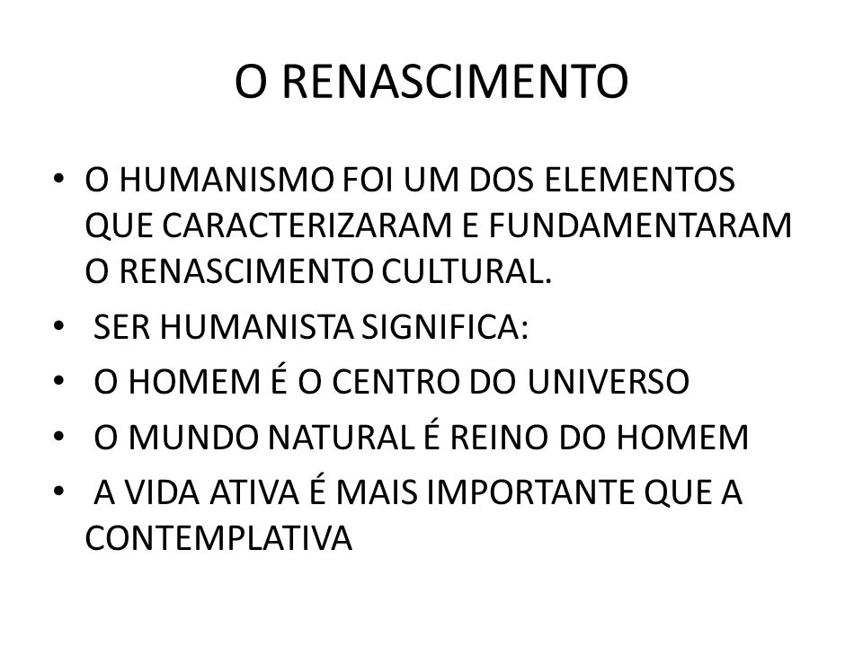 O RENASCIMENTO • O HUMANISMO FOI UM DOS ELEMENTOS QUE CARACTERIZARAM E FUNDAMENTARAM O RENASCIMENTO CULTURAL. • SER HUMANISTA SIGNIFICA: • O HOMEM É O