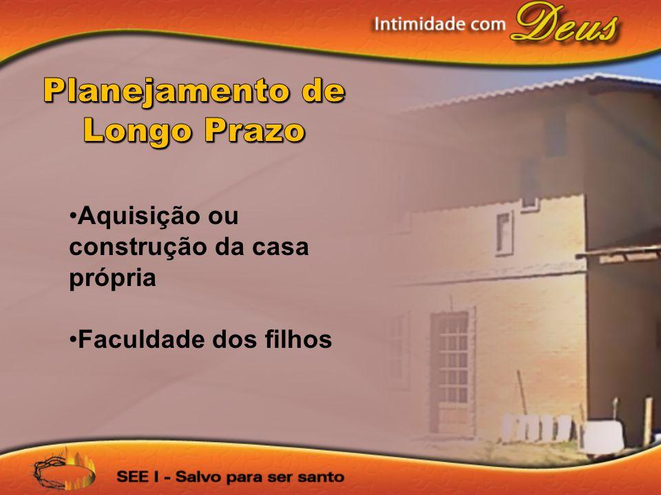 •Aquisição ou construção da casa própria •Faculdade dos filhos