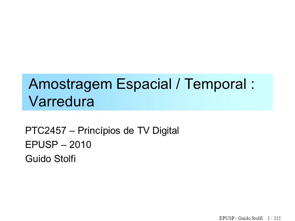 EPUSP - Guido Stolfi 112 / 115 Formatos de TV de Alta Definição •Resolução da Imagem (H x V): •1920 x 1080, 1280 x 720 •Taxa de Imagens por segundo: •60, 59.94, 50, 30, 29.97, 25, 24, 23.98 •Varredura Progressiva (p) e Entrelaçada (i) •Frequencia de Amostragem (pixel), MHz: •148.5, 148.352, 74.250, 74.176 •Formatos Preferenciais (74.176 MHz): •1080i (29.97) •720p (59.94)