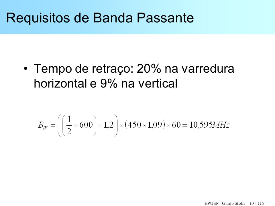 EPUSP - Guido Stolfi 10 / 115 Requisitos de Banda Passante •Tempo de retraço: 20% na varredura horizontal e 9% na vertical