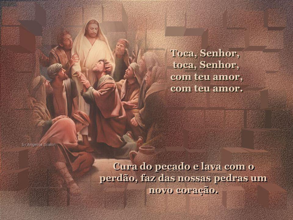 Toca, Senhor,toca, Senhor,com teu amor, com teu amor. Tira toda mágoa que faz alguém chorar, tira todo ódio, ensina a perdoar.