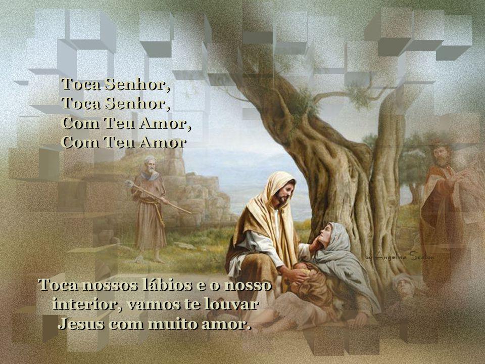 Toca nossos lábios e o nosso interior, vamos te louvar Jesus com muito amor.