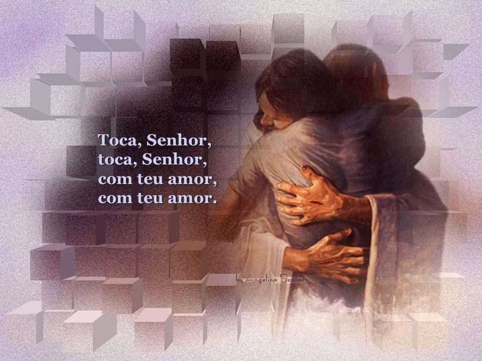 Toca nossos lábios e o nosso interior, vamos te louvar Jesus com muito amor. Toca Senhor, Com Teu Amor, Com Teu Amor Toca Senhor, Com Teu Amor, Com Te