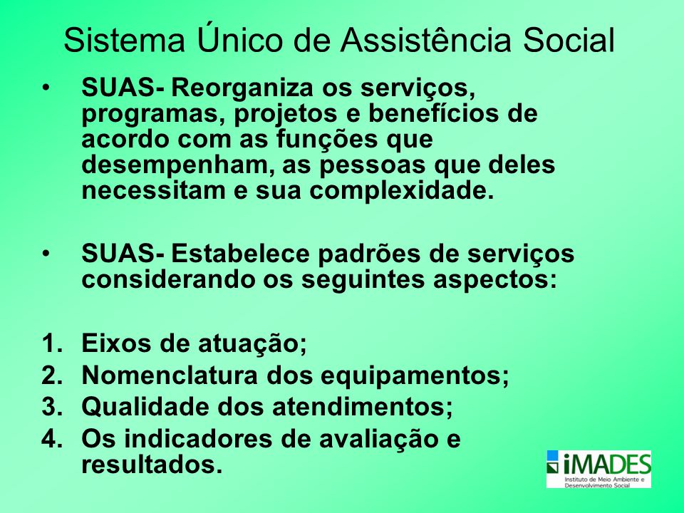Sistema Único de Assistência Social •SUAS- Reorganiza os serviços, programas, projetos e benefícios de acordo com as funções que desempenham, as pesso