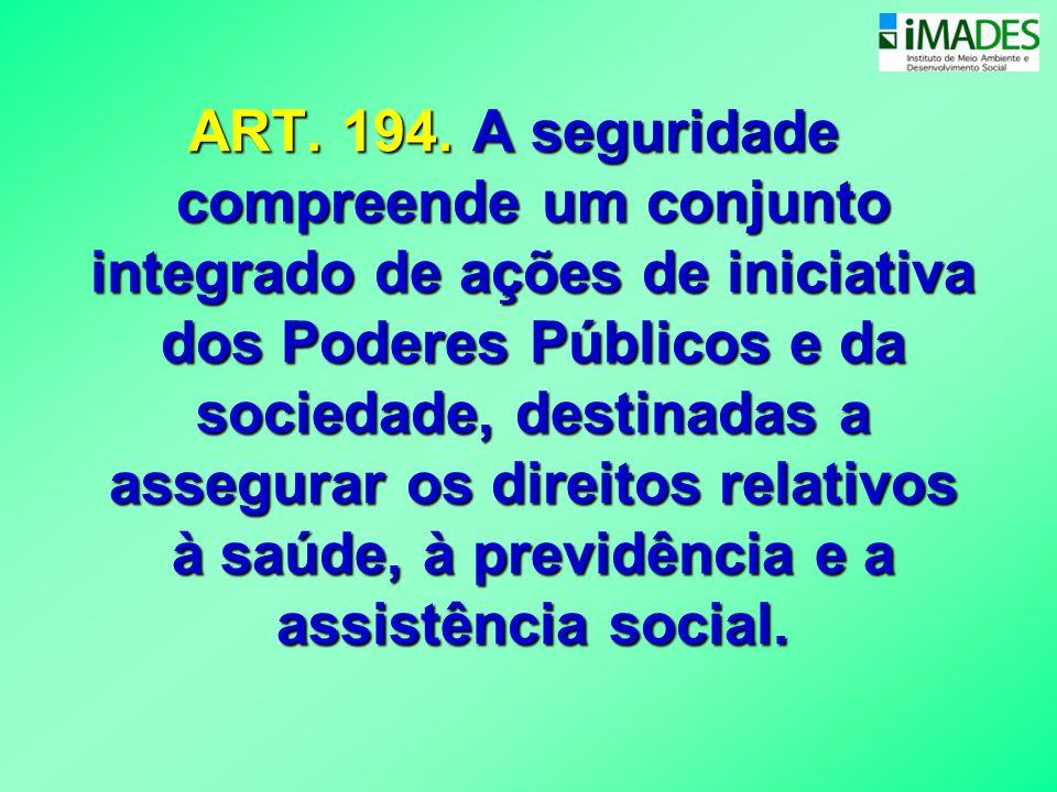 ART. 194. A seguridade compreende um conjunto integrado de ações de iniciativa dos Poderes Públicos e da sociedade, destinadas a assegurar os direitos