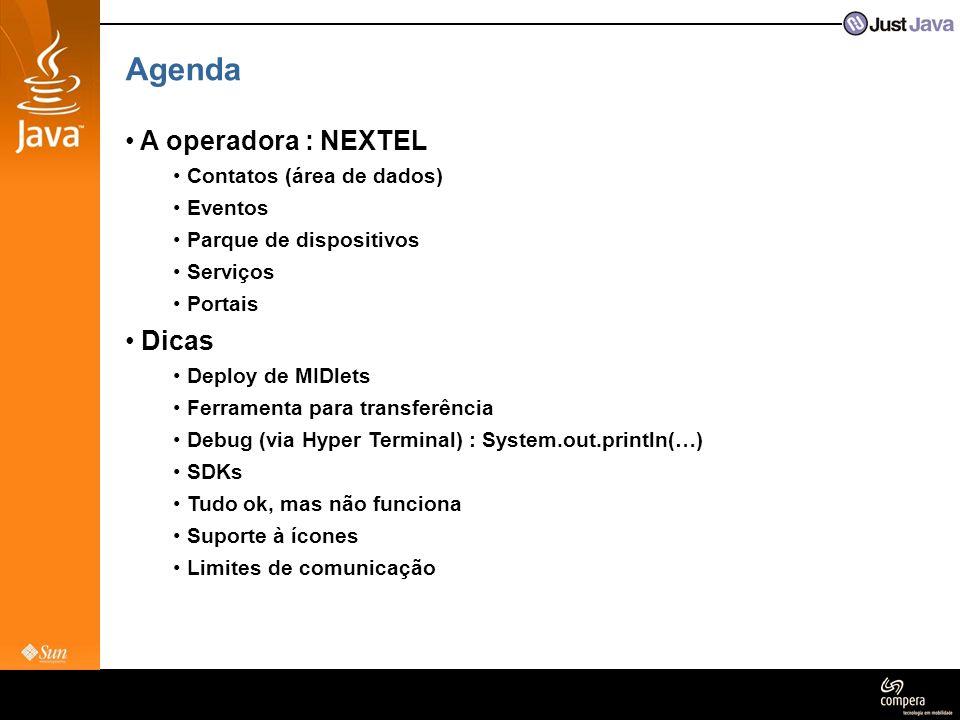 Agenda • A operadora : NEXTEL • Contatos (área de dados) • Eventos • Parque de dispositivos • Serviços • Portais • Dicas • Deploy de MIDlets • Ferramenta para transferência • Debug (via Hyper Terminal) : System.out.println(…) • SDKs • Tudo ok, mas não funciona • Suporte à ícones • Limites de comunicação