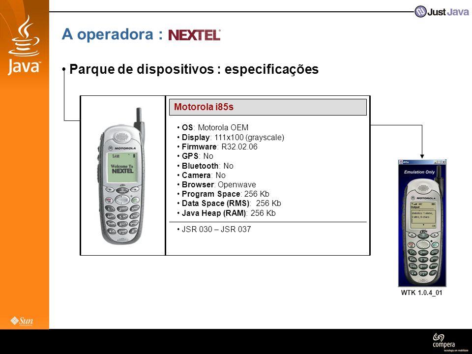 A operadora : • Parque de dispositivos : especificações Motorola i265 • OS: Motorola OEM • Display: 130x130 (16bit) • Firmware: R3B.01.02 • GPS: Yes (Java OEM – Location) • Bluetooth: No • Camera: No • Browser: Openwave 4.x • Program Space: 4 MB • Data Space (RMS): 3 MB • Java Heap (RAM): 1 MB • JSR 118 – JSR 139 • JSR 120 – JSR 135 (audio only)