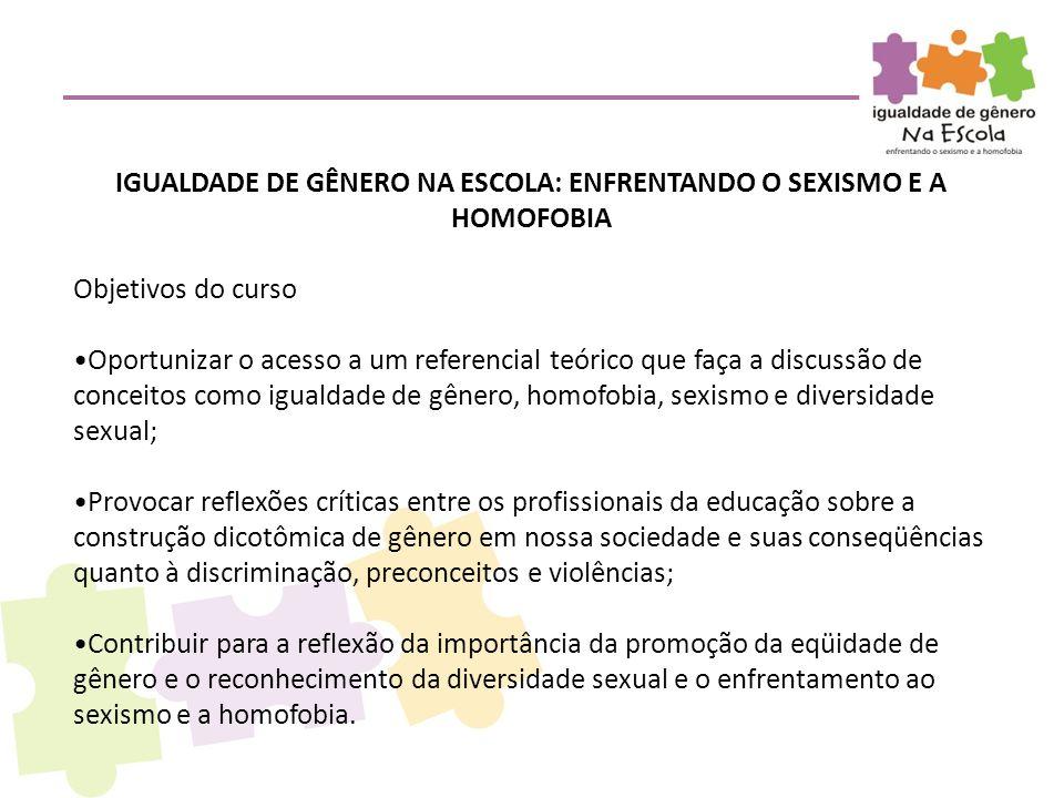 IGUALDADE DE GÊNERO NA ESCOLA: ENFRENTANDO O SEXISMO E A HOMOFOBIA Objetivos do curso •Oportunizar o acesso a um referencial teórico que faça a discus
