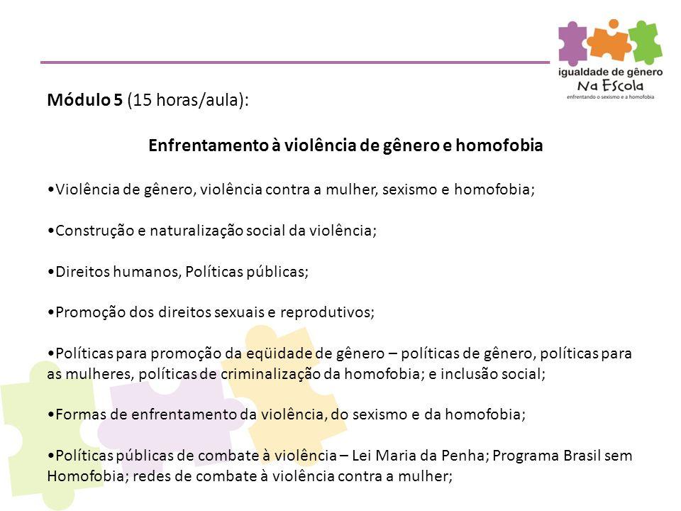 Módulo 5 (15 horas/aula): Enfrentamento à violência de gênero e homofobia •Violência de gênero, violência contra a mulher, sexismo e homofobia; •Const