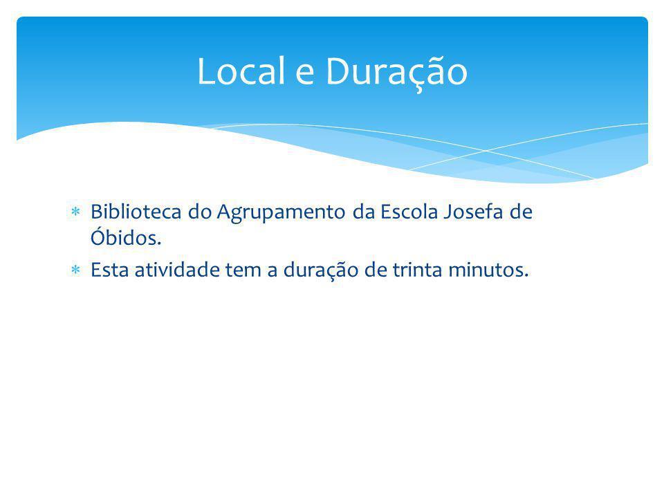 Biblioteca do Agrupamento da Escola Josefa de Óbidos.  Esta atividade tem a duração de trinta minutos. Local e Duração