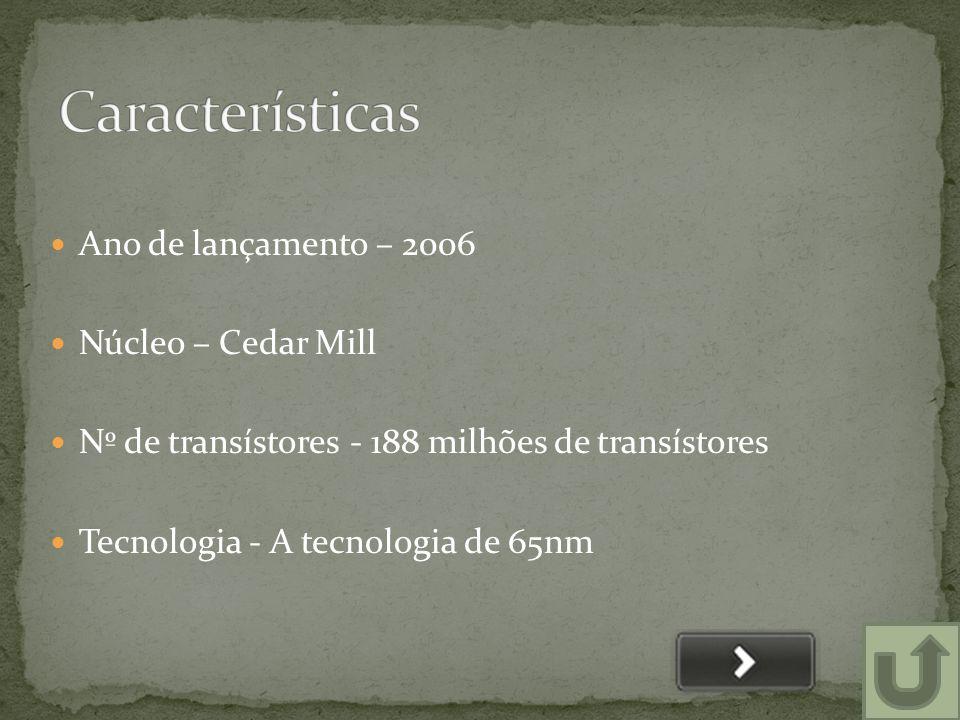  Ano de lançamento – 2006  Núcleo – Cedar Mill  Nº de transístores - 188 milhões de transístores  Tecnologia - A tecnologia de 65nm