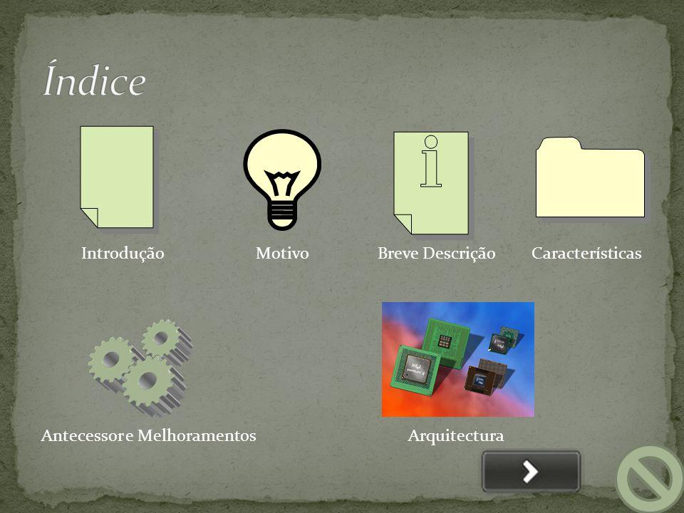 IntroduçãoMotivoBreve Descrição Antecessor e Melhoramentos Características Arquitectura