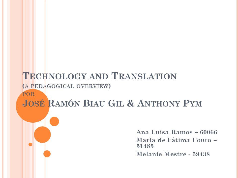 T ECHNOLOGY AND T RANSLATION ( A PEDAGOGICAL OVERVIEW ) POR J OSÉ R AMÓN B IAU G IL & A NTHONY P YM Ana Luísa Ramos – 60066 Maria de Fátima Couto – 51