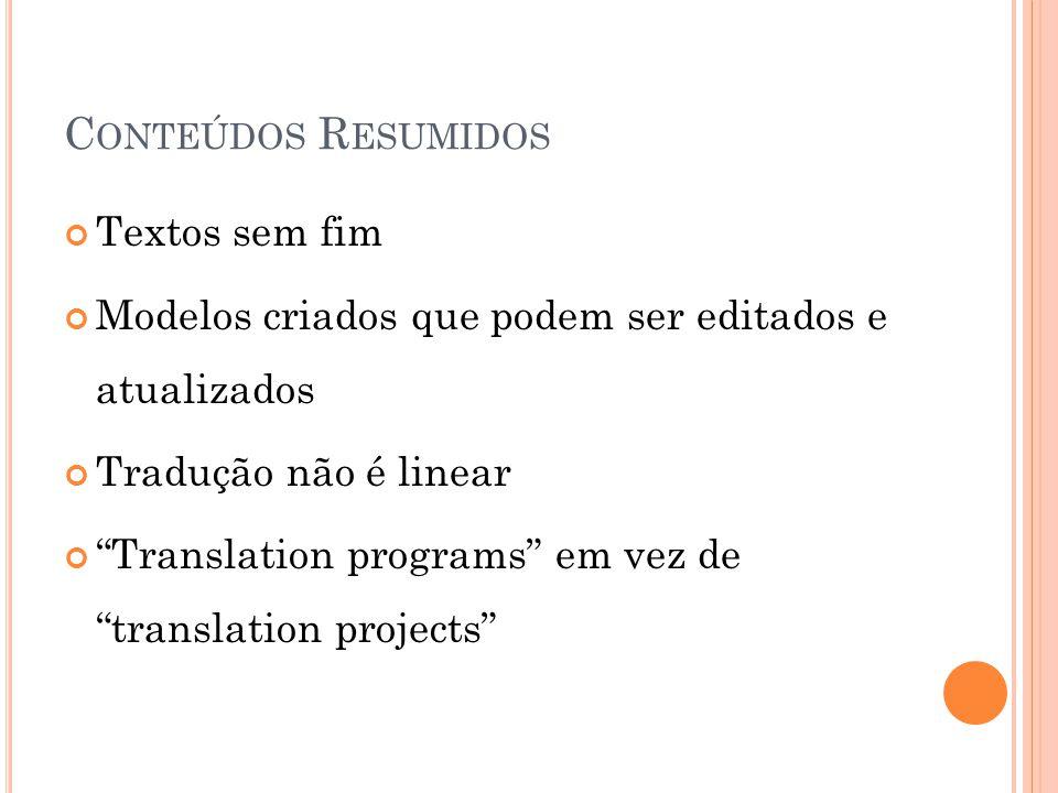 C ONTEÚDOS R ESUMIDOS Textos sem fim Modelos criados que podem ser editados e atualizados Tradução não é linear Translation programs em vez de translation projects