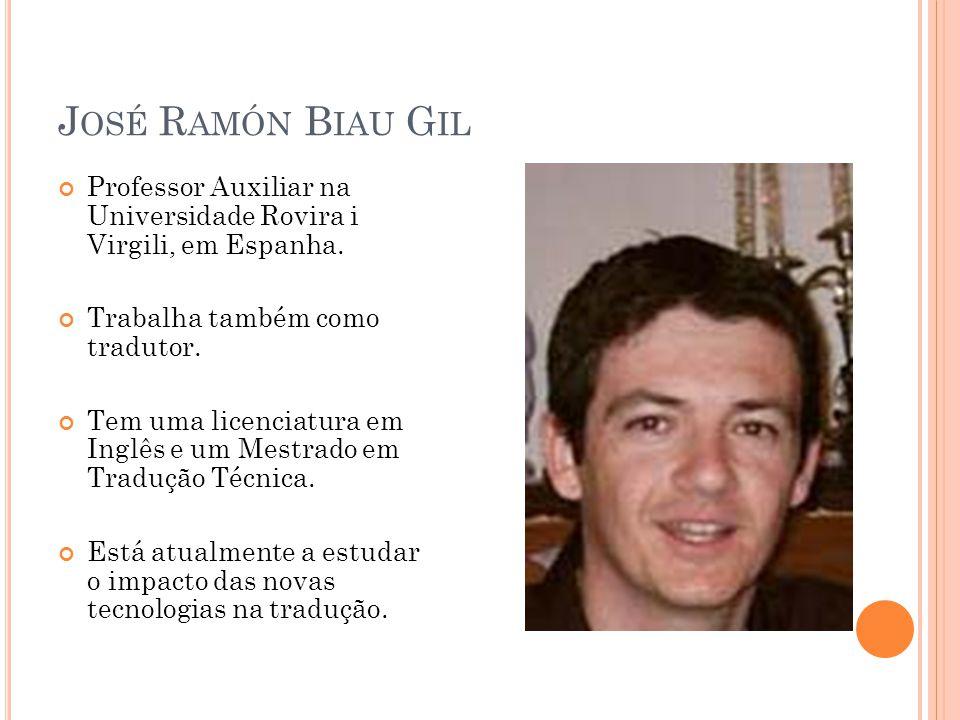 J OSÉ R AMÓN B IAU G IL Professor Auxiliar na Universidade Rovira i Virgili, em Espanha. Trabalha também como tradutor. Tem uma licenciatura em Inglês