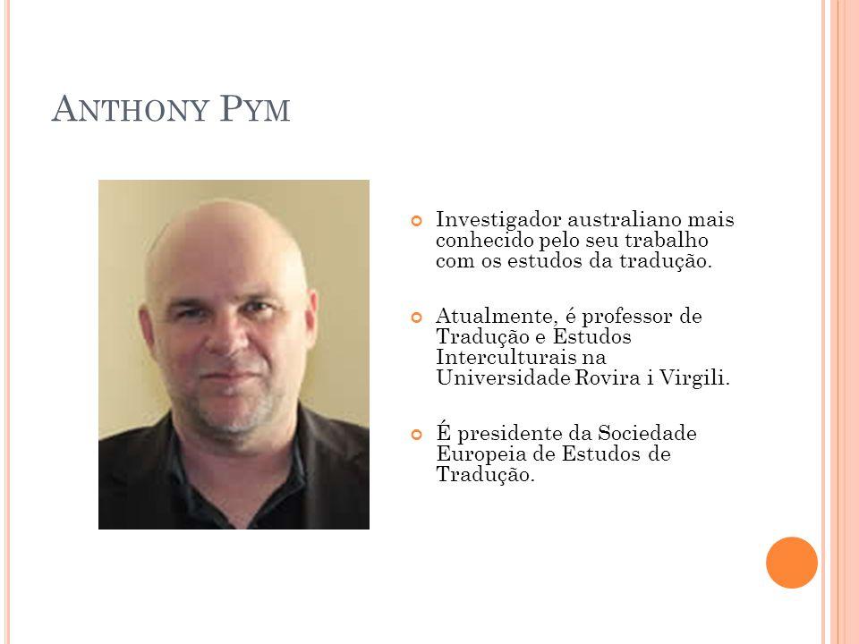 A NTHONY P YM Investigador australiano mais conhecido pelo seu trabalho com os estudos da tradução. Atualmente, é professor de Tradução e Estudos Inte