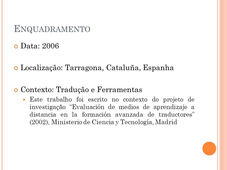 E NQUADRAMENTO Data: 2006 Localização: Tarragona, Cataluña, Espanha Contexto: Tradução e Ferramentas  Este trabalho foi escrito no contexto do projeto de investigação Evaluación de medios de aprendizaje a distancia en la formación avanzada de traductores (2002), Ministerio de Ciencia y Tecnología, Madrid