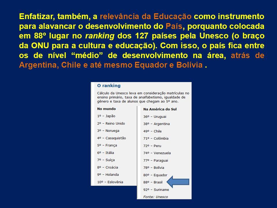 Enfatizar, também, a relevância da Educação como instrumento para alavancar o desenvolvimento do País, porquanto colocada em 88º lugar no ranking dos