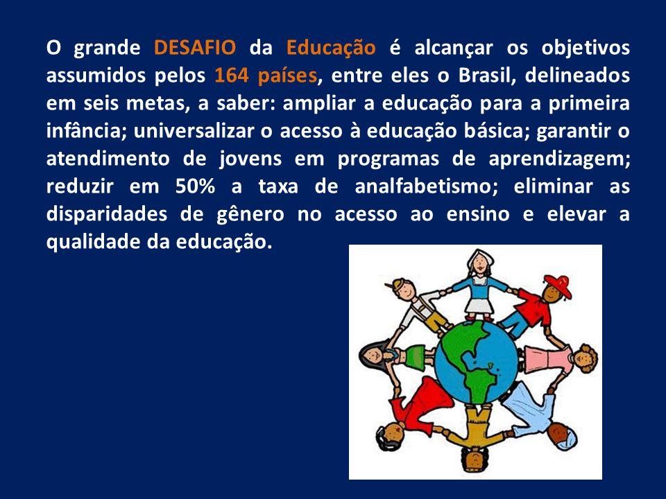 O grande DESAFIO da Educação é alcançar os objetivos assumidos pelos 164 países, entre eles o Brasil, delineados em seis metas, a saber: ampliar a edu