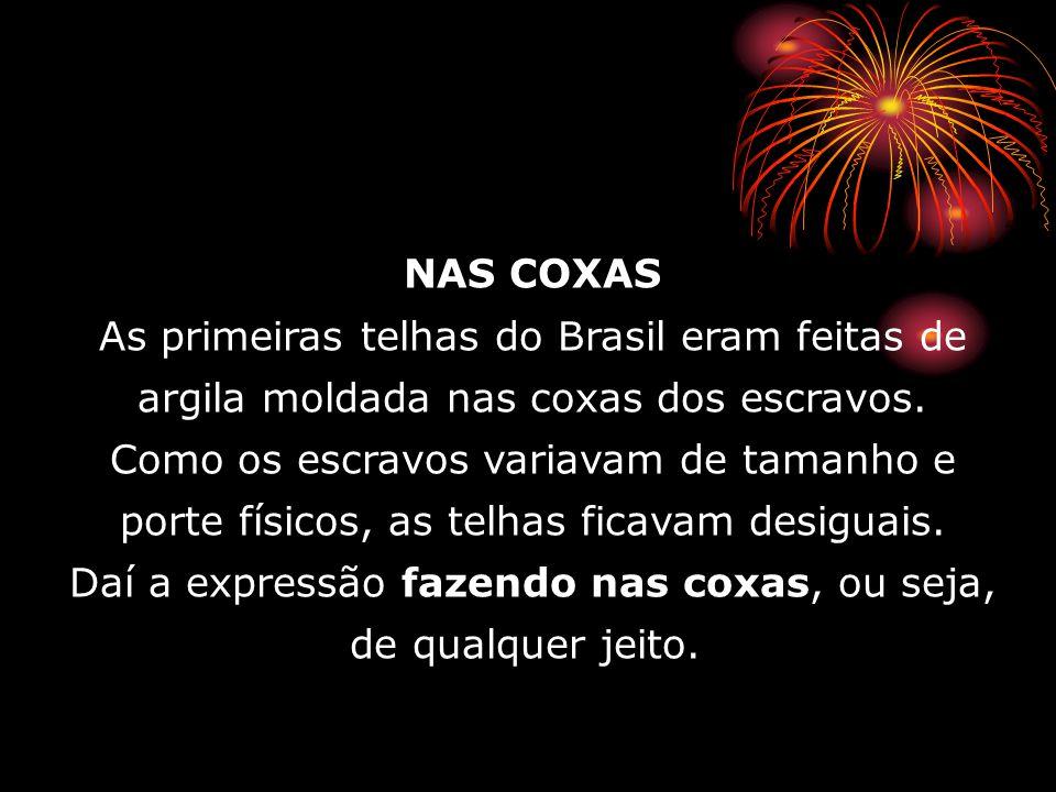 NAS COXAS As primeiras telhas do Brasil eram feitas de argila moldada nas coxas dos escravos. Como os escravos variavam de tamanho e porte físicos, as