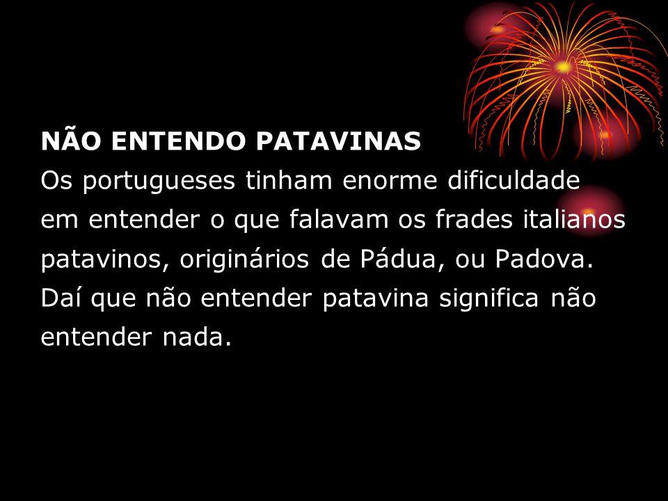 NÃO ENTENDO PATAVINAS Os portugueses tinham enorme dificuldade em entender o que falavam os frades italianos patavinos, originários de Pádua, ou Padov
